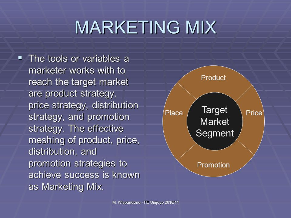 M. Wispandono - FE Unijoyo 2010/11 MARKETING MIX  The tools or variables a marketer works with to reach the target market are product strategy, price