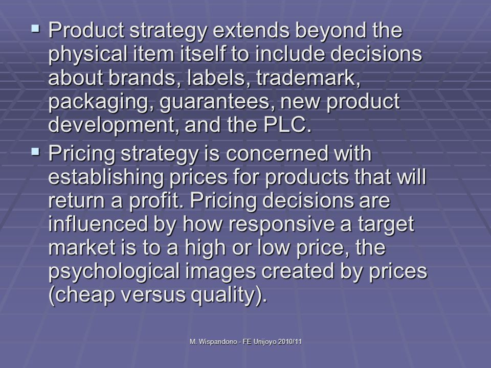 M. Wispandono - FE Unijoyo 2010/11  Product strategy extends beyond the physical item itself to include decisions about brands, labels, trademark, pa