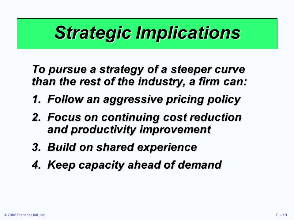 © 2008 Prentice Hall, Inc.E – 19 Strategic Implications To pursue a strategy of a steeper curve than the rest of the industry, a firm can: 1.Follow an aggressive pricing policy 2.Focus on continuing cost reduction and productivity improvement 3.Build on shared experience 4.Keep capacity ahead of demand