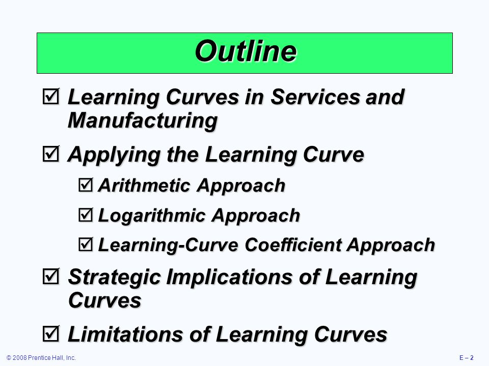 © 2008 Prentice Hall, Inc.E – 2 Outline  Learning Curves in Services and Manufacturing  Applying the Learning Curve  Arithmetic Approach  Logarithmic Approach  Learning-Curve Coefficient Approach  Strategic Implications of Learning Curves  Limitations of Learning Curves