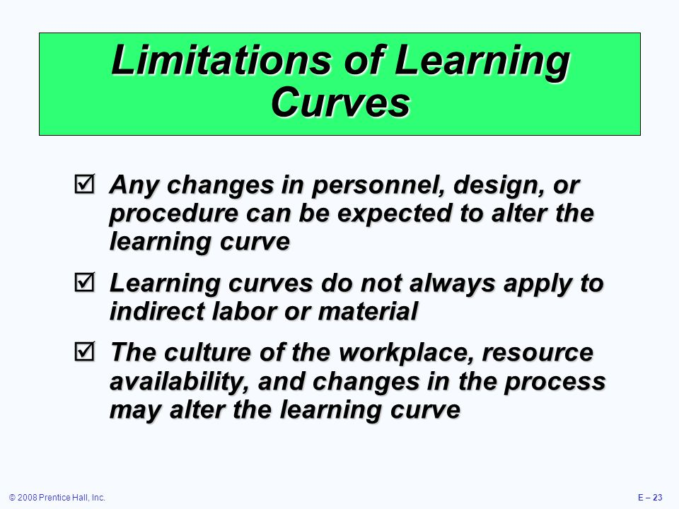 © 2008 Prentice Hall, Inc.E – 23 Limitations of Learning Curves  Any changes in personnel, design, or procedure can be expected to alter the learning curve  Learning curves do not always apply to indirect labor or material  The culture of the workplace, resource availability, and changes in the process may alter the learning curve