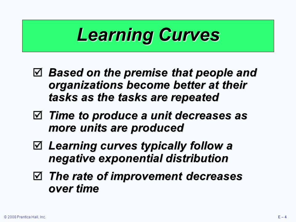 © 2008 Prentice Hall, Inc.E – 4 Learning Curves  Based on the premise that people and organizations become better at their tasks as the tasks are repeated  Time to produce a unit decreases as more units are produced  Learning curves typically follow a negative exponential distribution  The rate of improvement decreases over time
