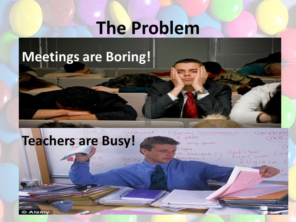 The Problem Meetings are Boring! Teachers are Busy!