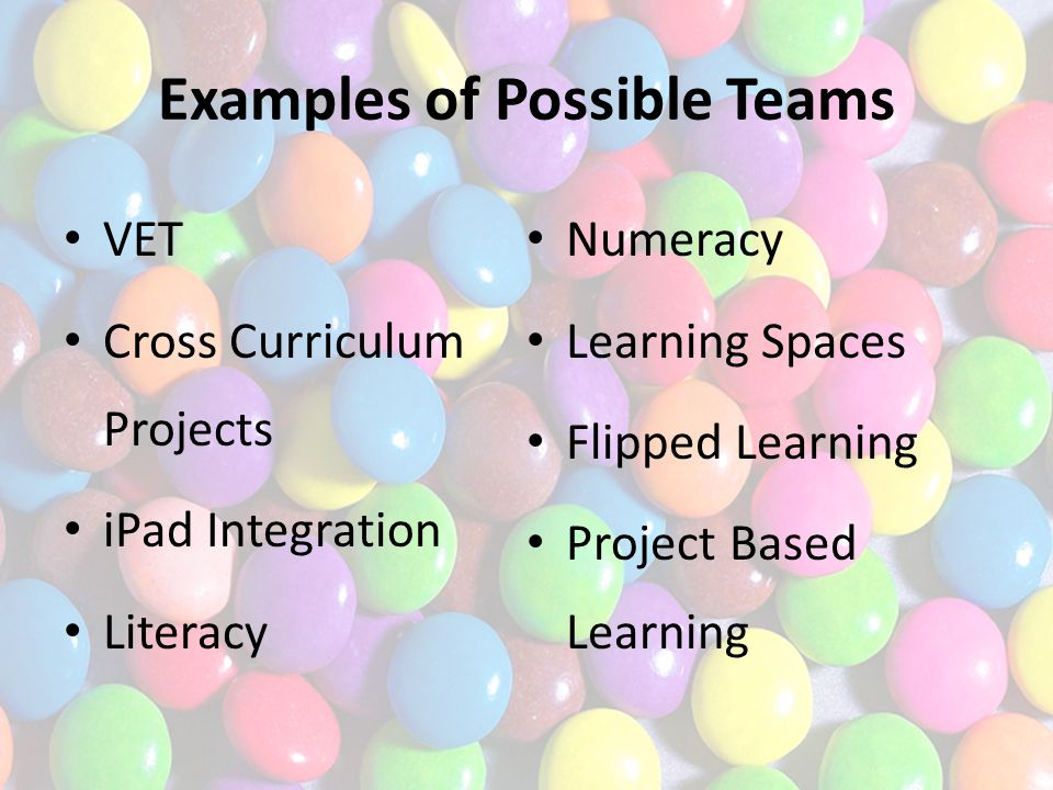 Examples of Possible Teams VET Cross Curriculum Projects iPad Integration Literacy Numeracy Learning Spaces Flipped Learning Project Based Learning