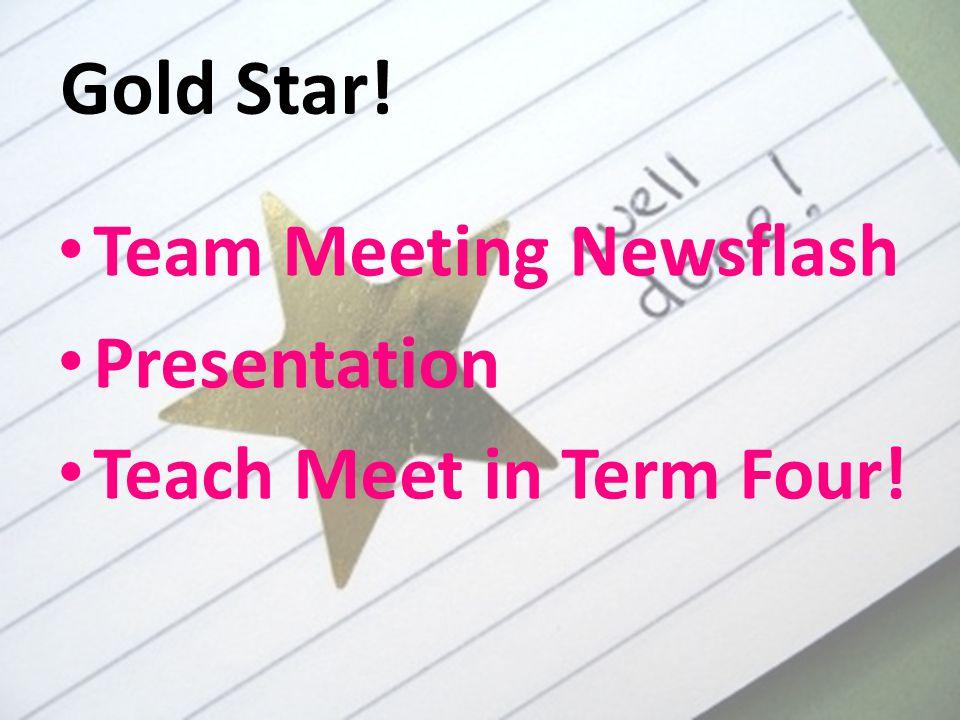 Gold Star! Team Meeting Newsflash Presentation Teach Meet in Term Four!