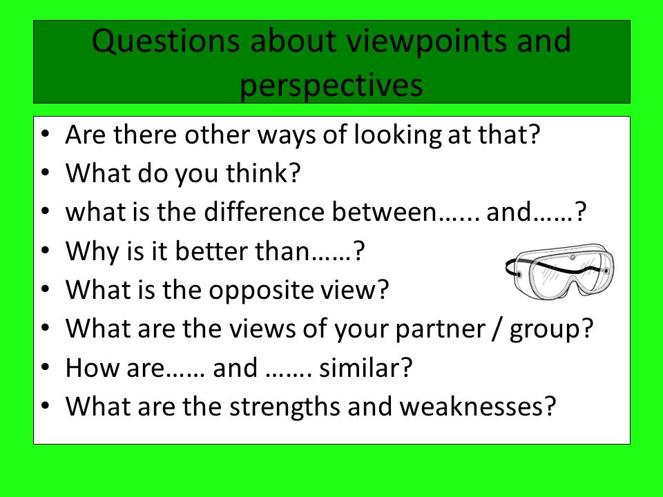 Questions about viewpoints and perspectives Are there other ways of looking at that.