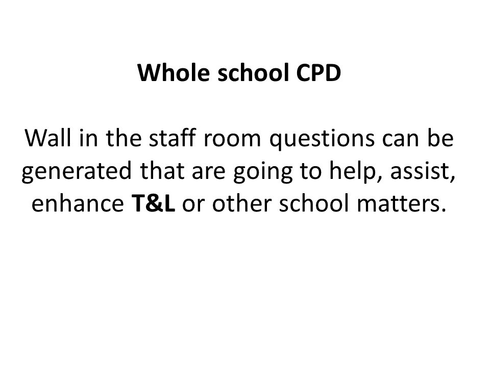 Whole school CPD Wall in the staff room questions can be generated that are going to help, assist, enhance T&L or other school matters.