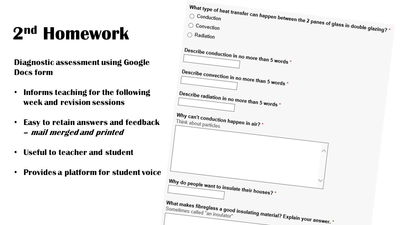 2 nd Homework Diagnostic assessment using Google Docs form Informs teaching for the following week and revision sessions Easy to retain answers and feedback – mail merged and printed Useful to teacher and student Provides a platform for student voice