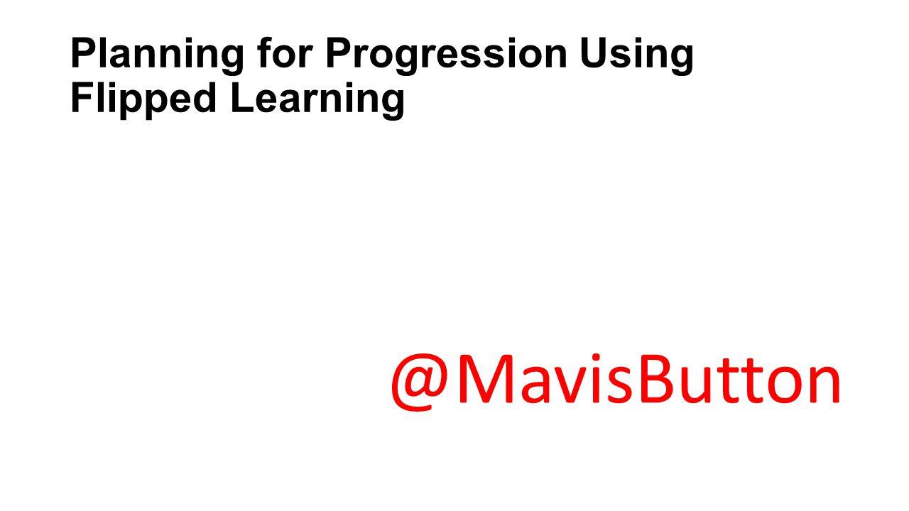 Planning for Progression Using Flipped Learning @MavisButton