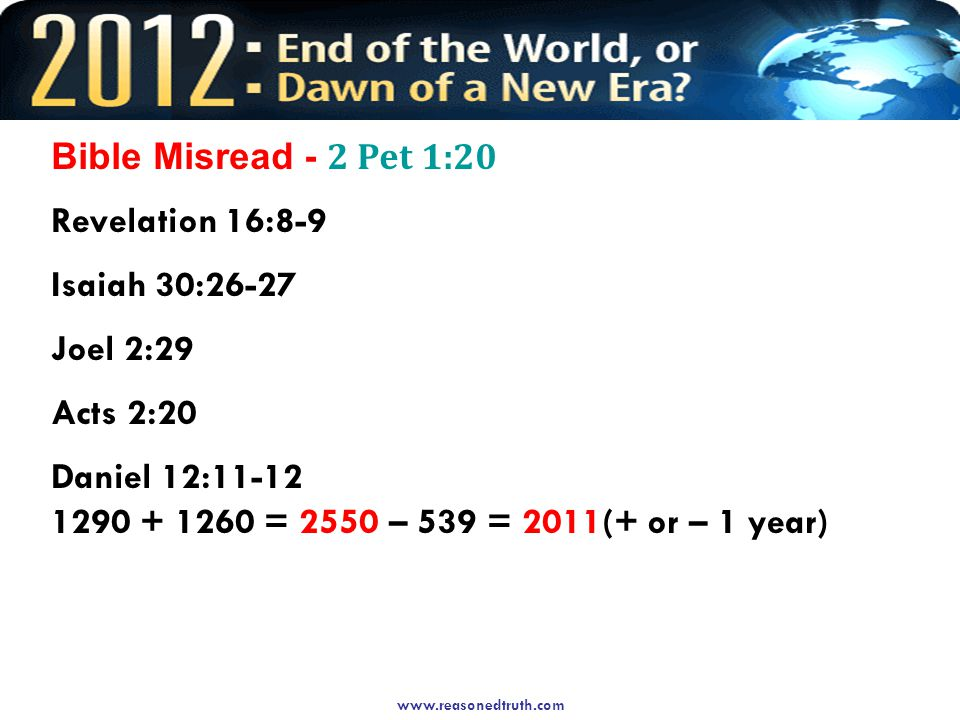 Bible Misread - 2 Pet 1:20 Revelation 16:8-9 Isaiah 30:26-27 Joel 2:29 Acts 2:20 Daniel 12: = 2550 – 539 = 2011(+ or – 1 year)