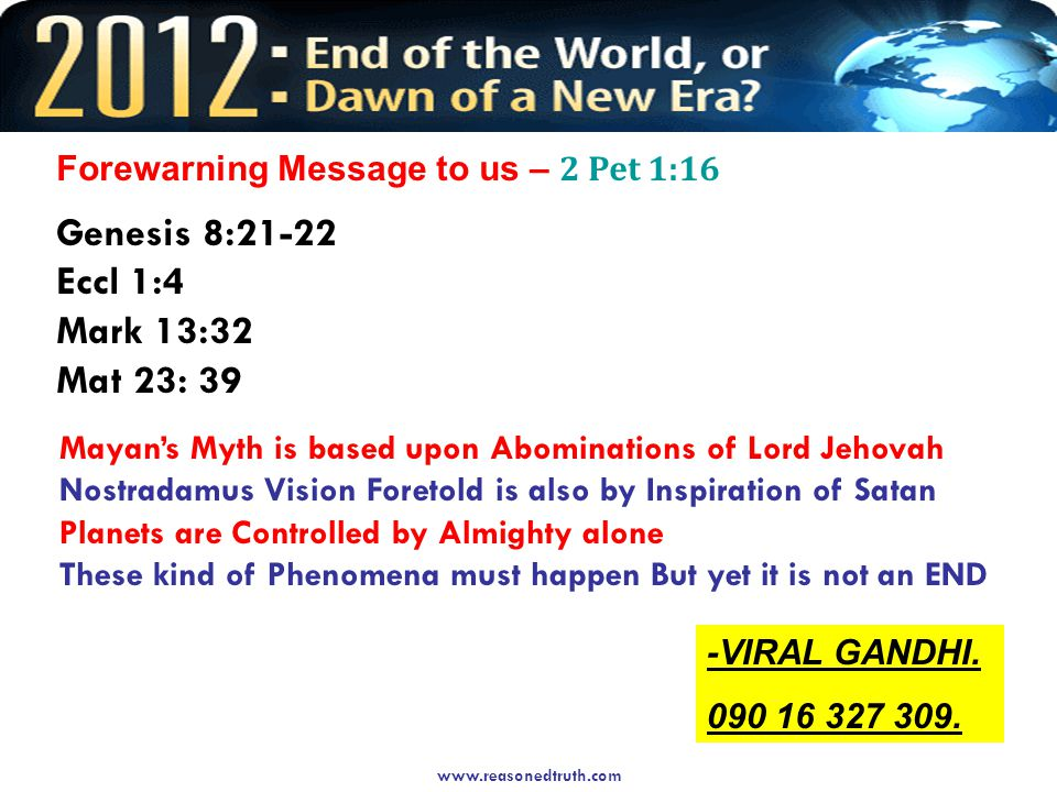 Forewarning Message to us – 2 Pet 1:16 Genesis 8:21-22 Eccl 1:4 Mark 13:32 Mat 23: 39 Mayan's Myth is based upon Abominations of Lord Jehovah Nostradamus Vision Foretold is also by Inspiration of Satan Planets are Controlled by Almighty alone These kind of Phenomena must happen But yet it is not an END -VIRAL GANDHI.