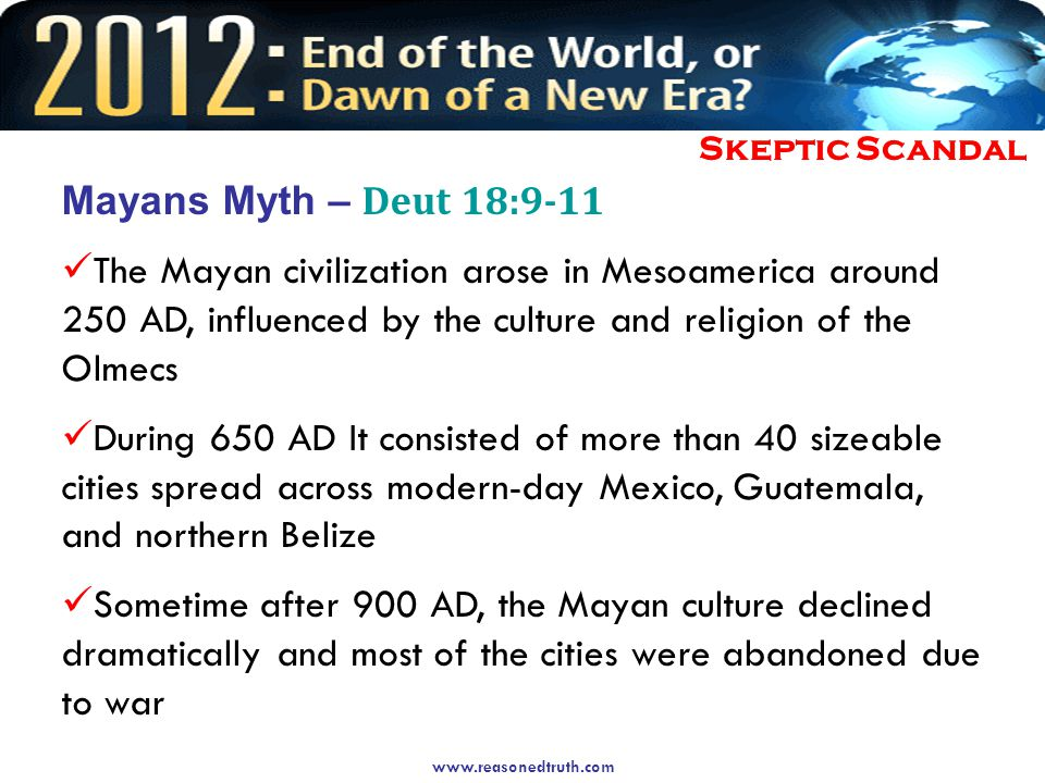 www.reasonedtruth.com Skeptic Scandal Mayans Myth – Deut 18:9-11 The Mayan civilization arose in Mesoamerica around 250 AD, influenced by the culture and religion of the Olmecs During 650 AD It consisted of more than 40 sizeable cities spread across modern-day Mexico, Guatemala, and northern Belize Sometime after 900 AD, the Mayan culture declined dramatically and most of the cities were abandoned due to war