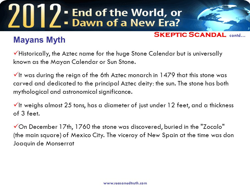 Skeptic Scandal contd… Mayans Myth Historically, the Aztec name for the huge Stone Calendar but is universally known as the Mayan Calendar or Sun Stone.