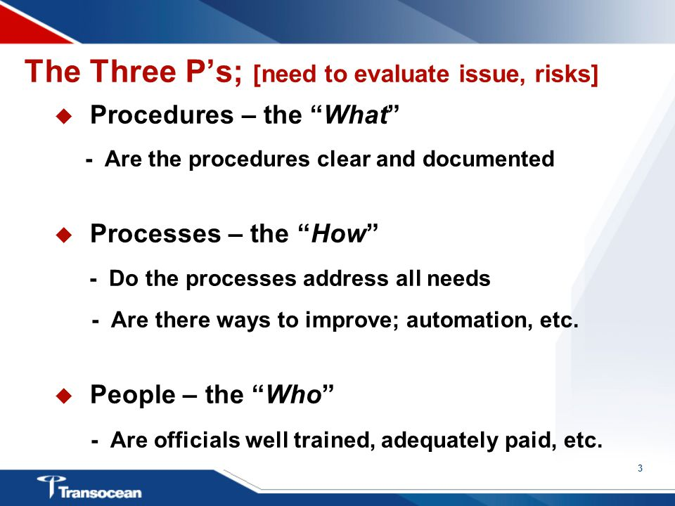 3 The Three P's; [need to evaluate issue, risks]  Procedures – the What - Are the procedures clear and documented  Processes – the How - Do the processes address all needs - Are there ways to improve; automation, etc.