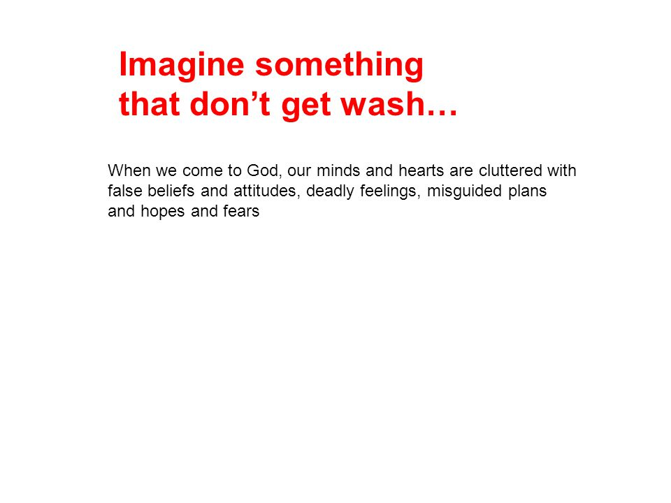 Imagine something that don't get wash… When we come to God, our minds and hearts are cluttered with false beliefs and attitudes, deadly feelings, misg