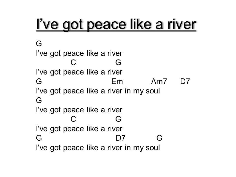 I've got peace like a river G I've got peace like a river C G I've got peace like a river G Em Am7 D7 I've got peace like a river in my soul G I've go