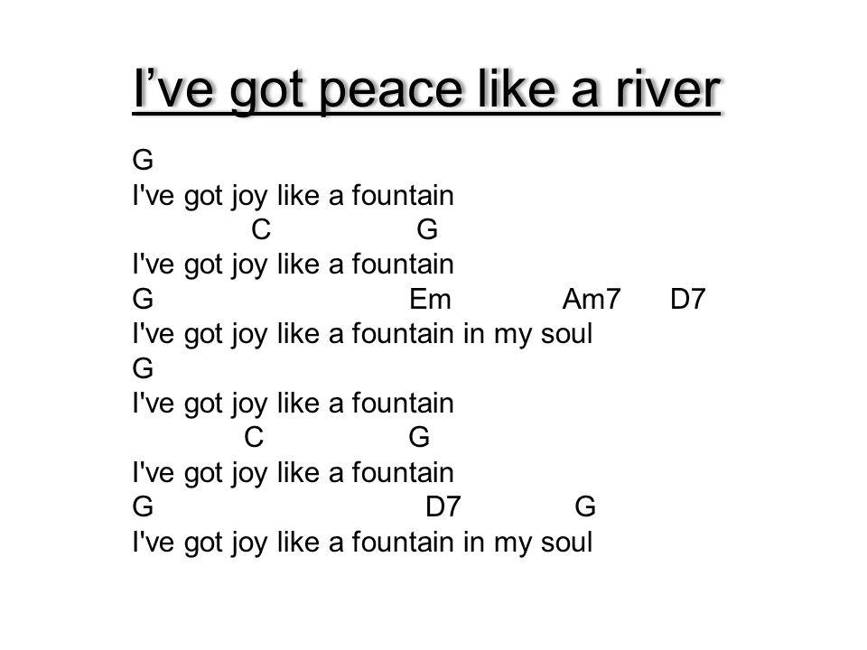 I've got peace like a river G I've got joy like a fountain C G I've got joy like a fountain G Em Am7 D7 I've got joy like a fountain in my soul G I've