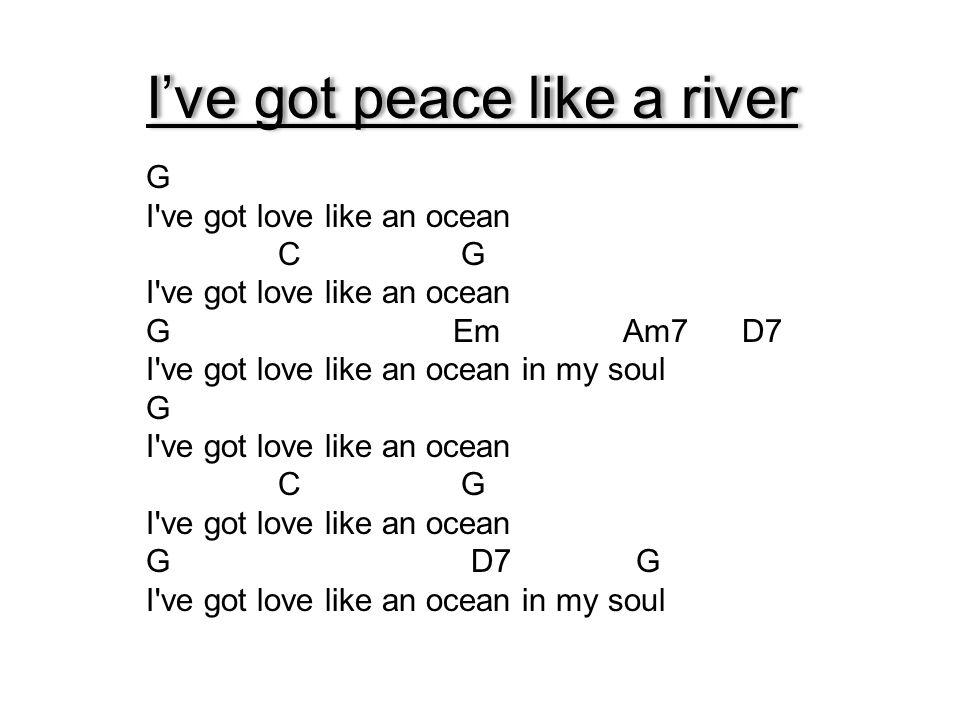 I've got peace like a river G I've got love like an ocean C G I've got love like an ocean G Em Am7 D7 I've got love like an ocean in my soul G I've go