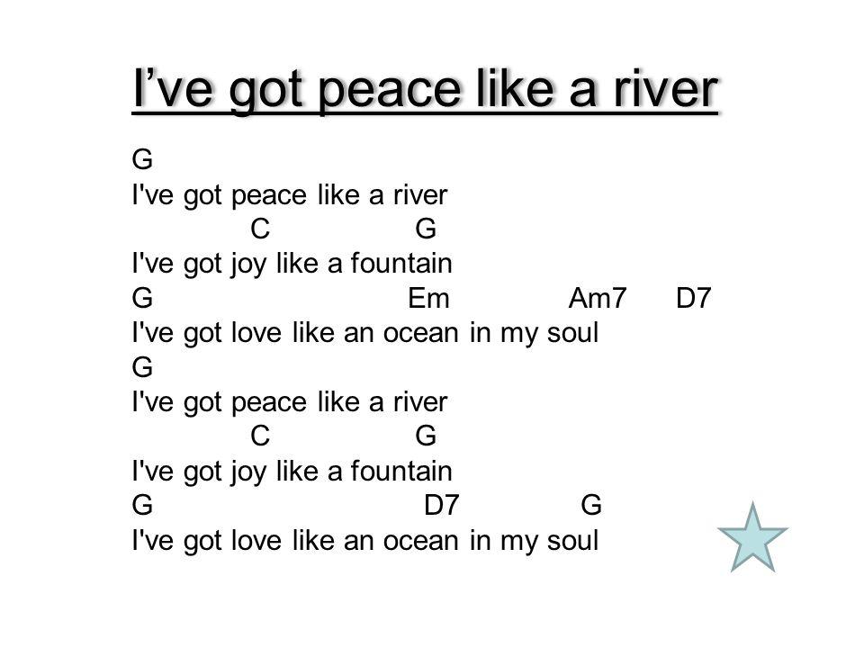 I've got peace like a river G I've got peace like a river C G I've got joy like a fountain G Em Am7 D7 I've got love like an ocean in my soul G I've g