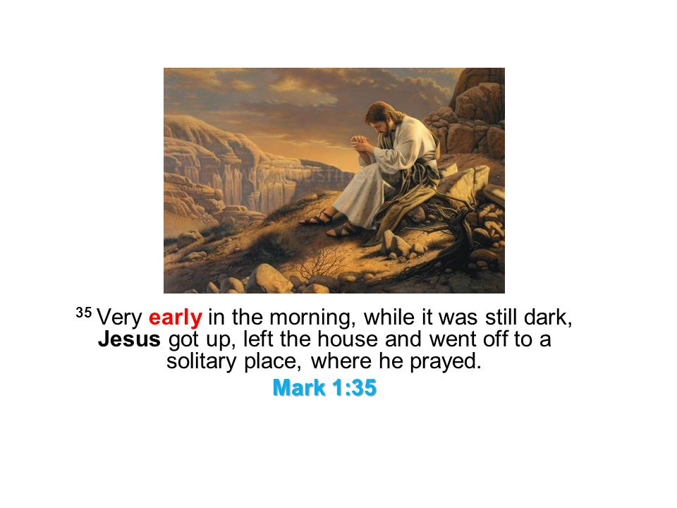 35 Very early in the morning, while it was still dark, Jesus got up, left the house and went off to a solitary place, where he prayed. Mark 1:35