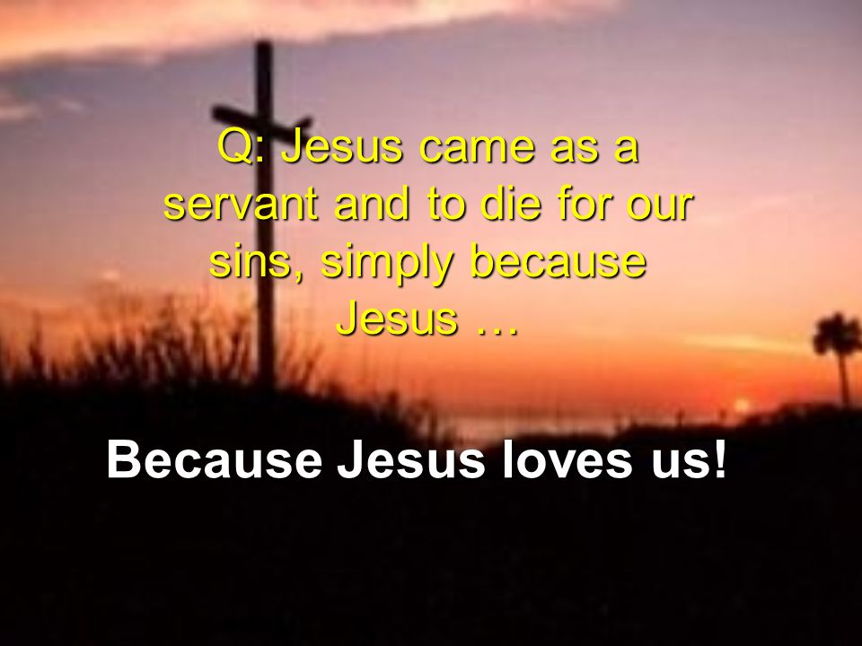 Q: Jesus came as a servant and to die for our sins, simply because Jesus … Because Jesus loves us!