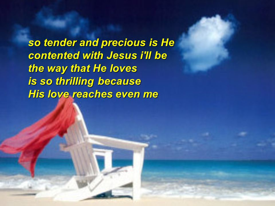 so tender and precious is He contented with Jesus i'll be the way that He loves is so thrilling because His love reaches even me