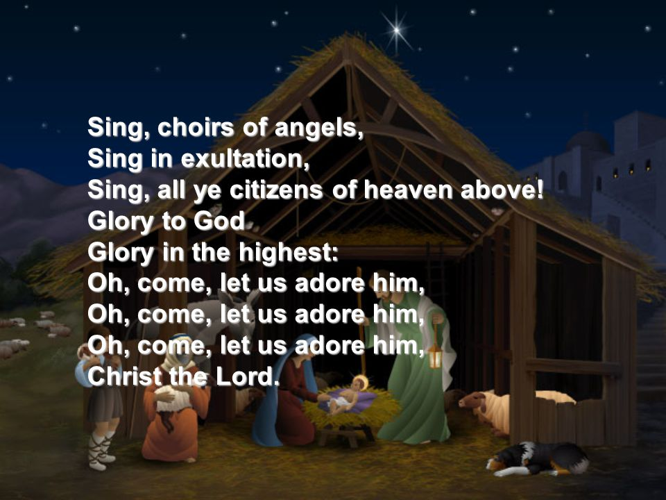 Sing, choirs of angels, Sing in exultation, Sing, all ye citizens of heaven above! Glory to God Glory in the highest: Oh, come, let us adore him, Oh,