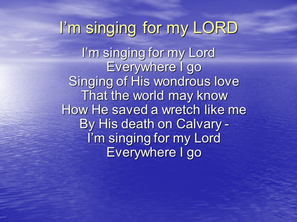 I'm singing but sometimes Heavy is the load For this world is not a friend To the grace of God Yet I'll sing the whole day long For He fills my heart with song - I'm singing for my Lord Everywhere I go