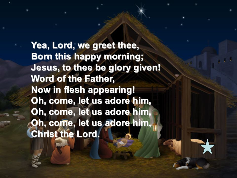 Yea, Lord, we greet thee, Born this happy morning; Jesus, to thee be glory given! Word of the Father, Now in flesh appearing! Oh, come, let us adore h