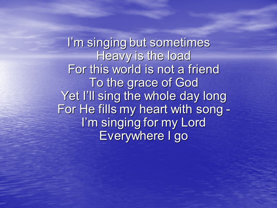 I'm singing but sometimes Heavy is the load For this world is not a friend To the grace of God Yet I'll sing the whole day long For He fills my heart