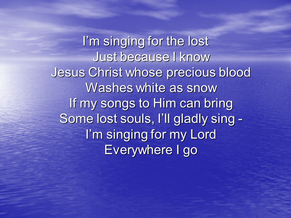 I'm singing for the lost Just because I know Jesus Christ whose precious blood Washes white as snow If my songs to Him can bring Some lost souls, I'll
