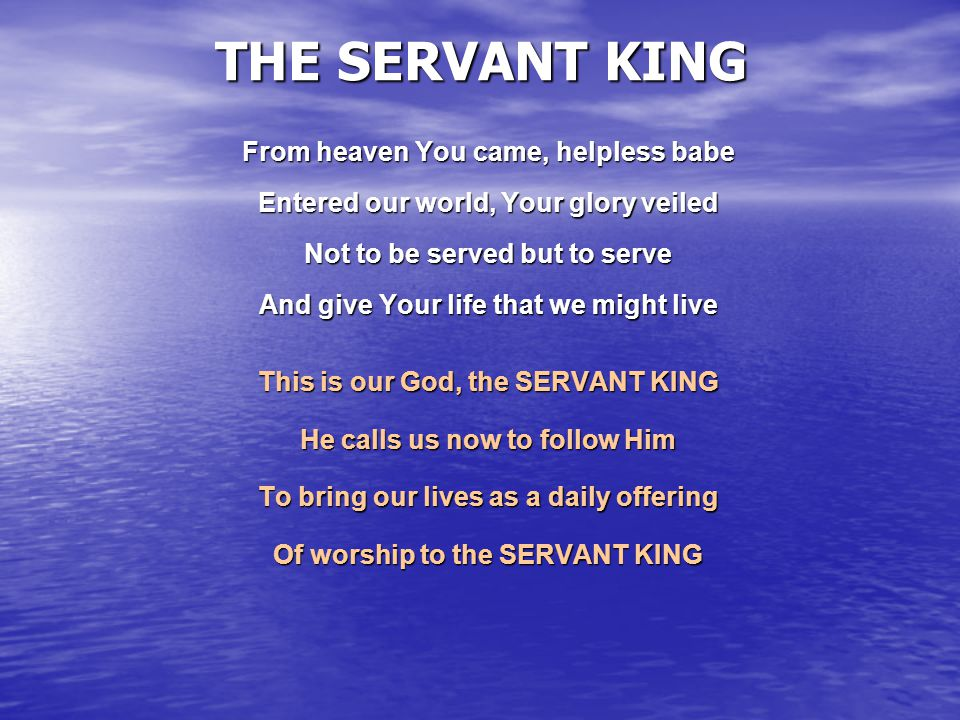 THE SERVANT KING From heaven You came, helpless babe Entered our world, Your glory veiled Not to be served but to serve And give Your life that we mig