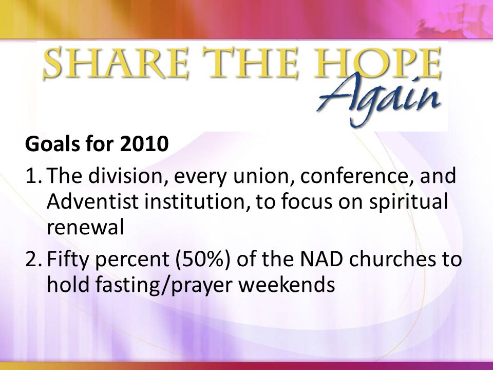 Goals for 2010 1.The division, every union, conference, and Adventist institution, to focus on spiritual renewal 2.Fifty percent (50%) of the NAD churches to hold fasting/prayer weekends