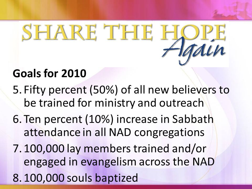 Goals for Fifty percent (50%) of all new believers to be trained for ministry and outreach 6.Ten percent (10%) increase in Sabbath attendance in all NAD congregations 7.100,000 lay members trained and/or engaged in evangelism across the NAD 8.100,000 souls baptized