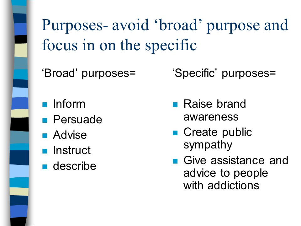 Purposes- avoid 'broad' purpose and focus in on the specific 'Broad' purposes= n Inform n Persuade n Advise n Instruct n describe 'Specific' purposes= n Raise brand awareness n Create public sympathy n Give assistance and advice to people with addictions