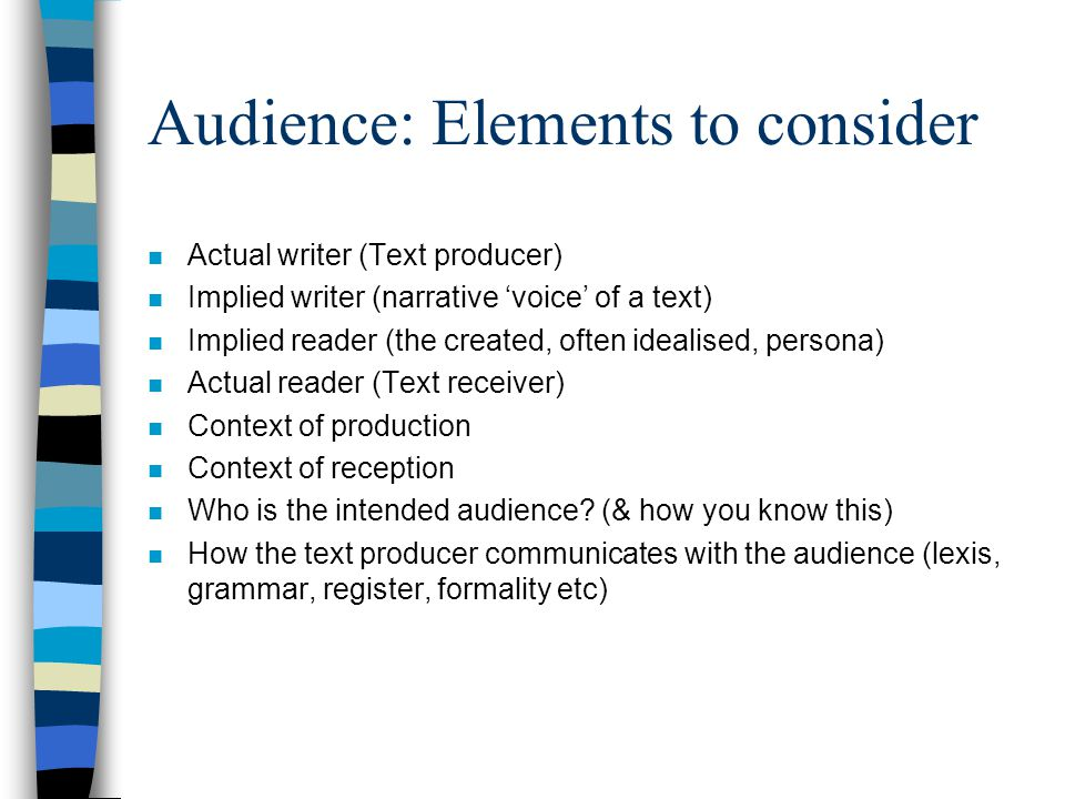 Audience: Elements to consider n Actual writer (Text producer) n Implied writer (narrative 'voice' of a text) n Implied reader (the created, often ide