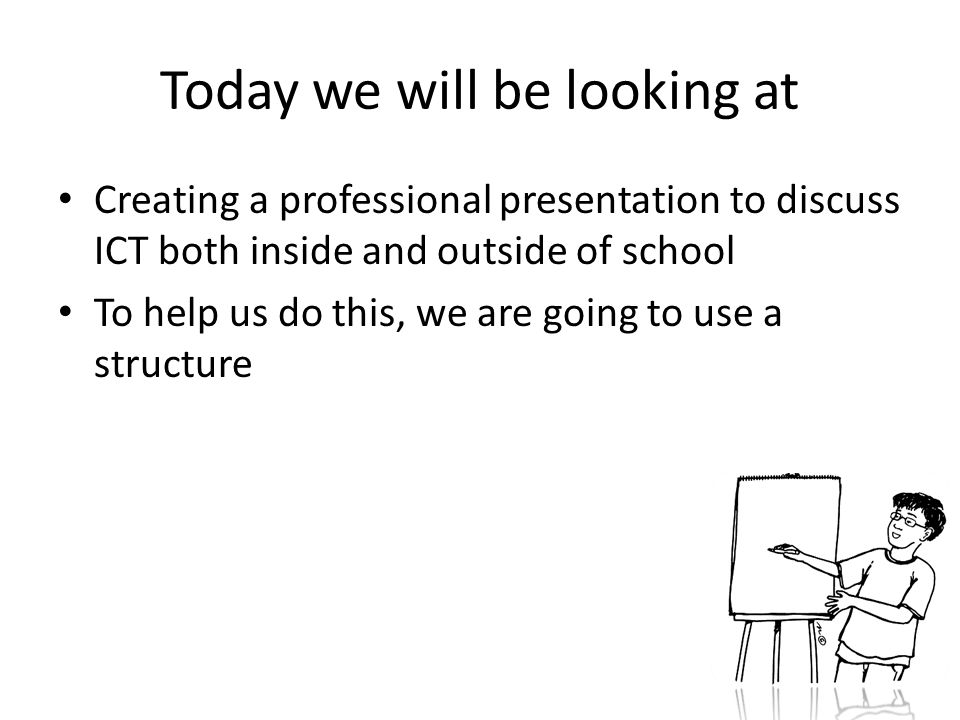 Today we will be looking at Creating a professional presentation to discuss ICT both inside and outside of school To help us do this, we are going to use a structure