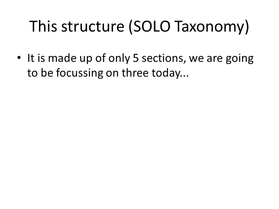 This structure (SOLO Taxonomy) It is made up of only 5 sections, we are going to be focussing on three today...