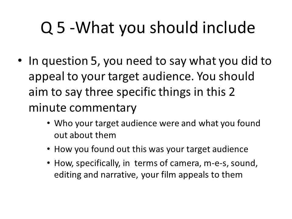 Q 5 -What you should include In question 5, you need to say what you did to appeal to your target audience.