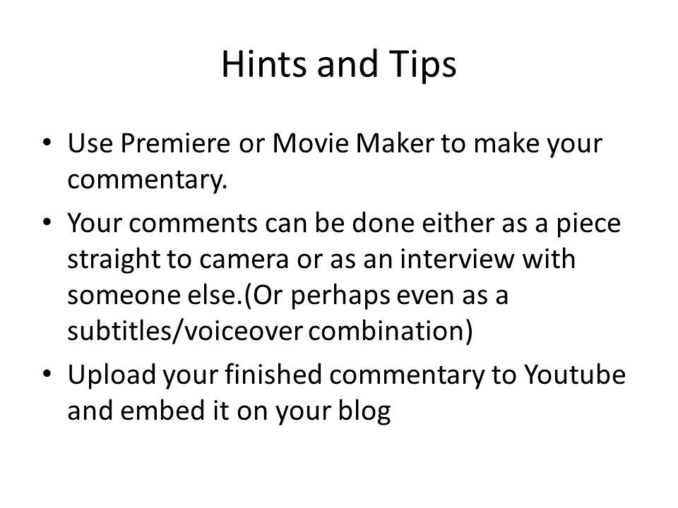 Hints and Tips Use Premiere or Movie Maker to make your commentary.