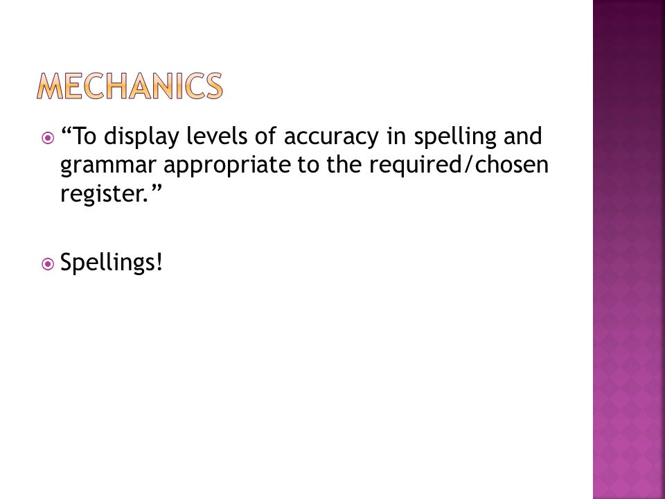  To display levels of accuracy in spelling and grammar appropriate to the required/chosen register.  Spellings!