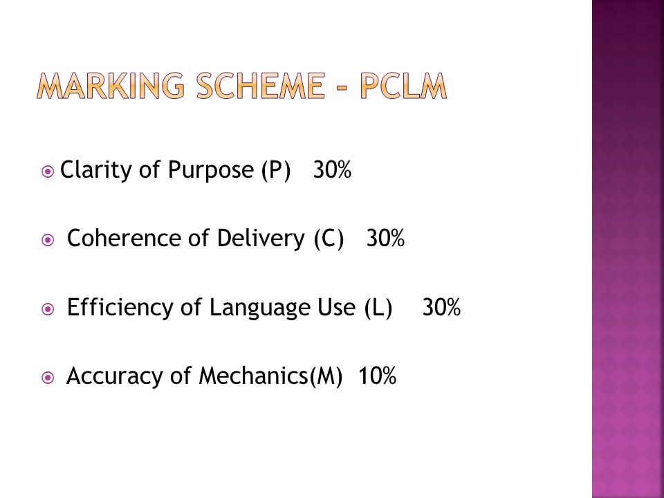  Clarity of Purpose (P) 30%  Coherence of Delivery (C) 30%  Efficiency of Language Use (L) 30%  Accuracy of Mechanics(M) 10%