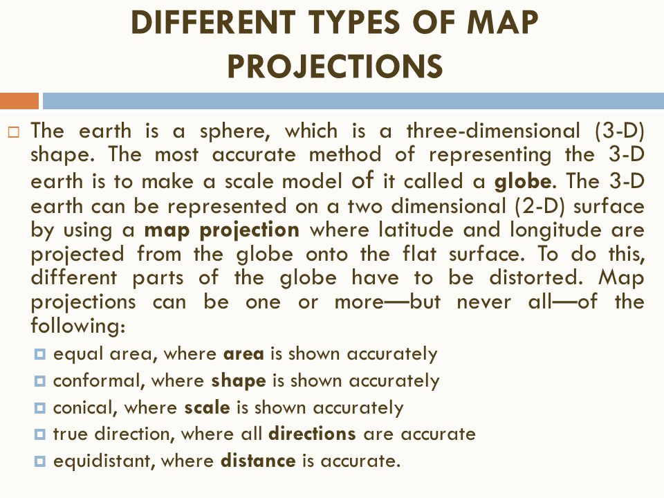 DIFFERENT TYPES OF MAP PROJECTIONS  The earth is a sphere, which is a three-dimensional (3 ‑ D) shape. The most accurate method of representing the 3