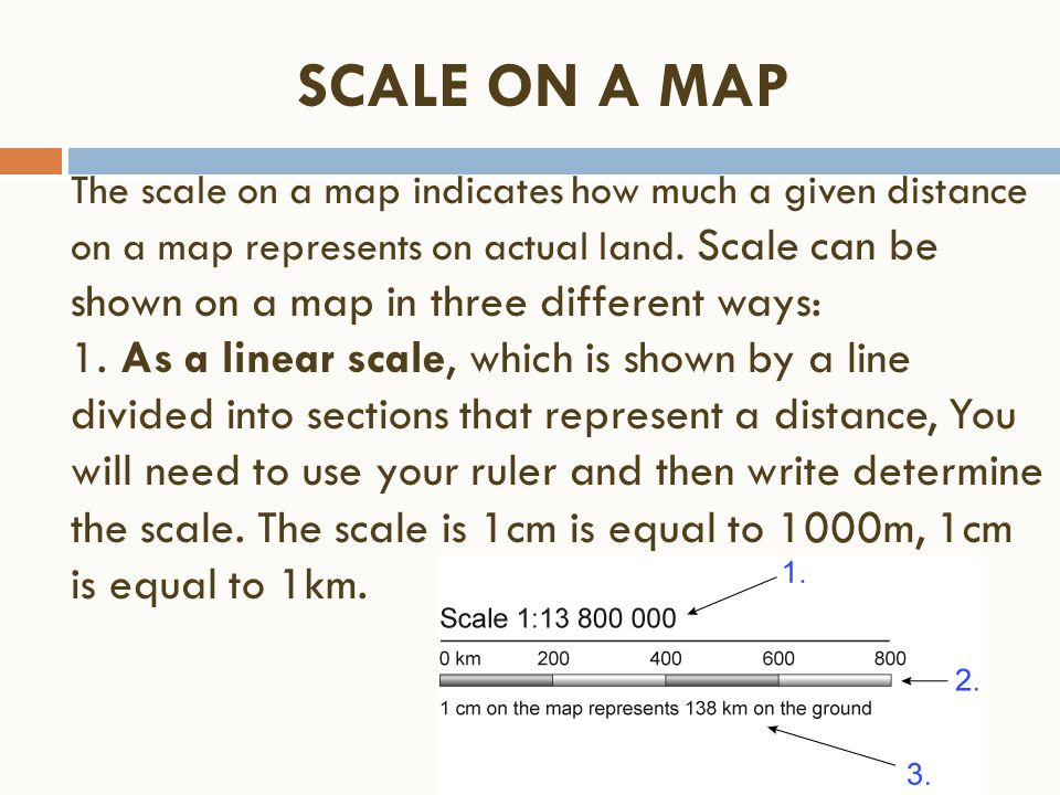 The scale on a map indicates how much a given distance on a map represents on actual land. Scale can be shown on a map in three different ways: 1. As