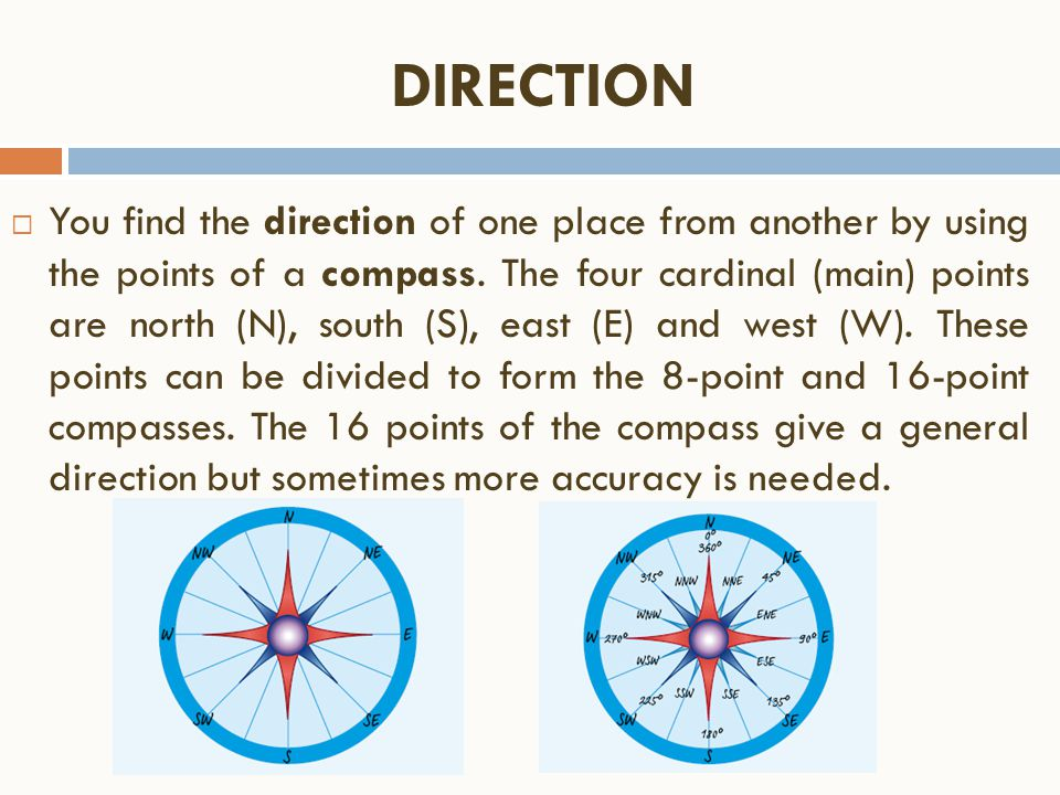 DIRECTION  You find the direction of one place from another by using the points of a compass. The four cardinal (main) points are north (N), south (S