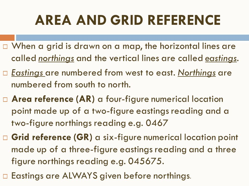 AREA AND GRID REFERENCE  When a grid is drawn on a map, the horizontal lines are called northings and the vertical lines are called eastings.  Easti