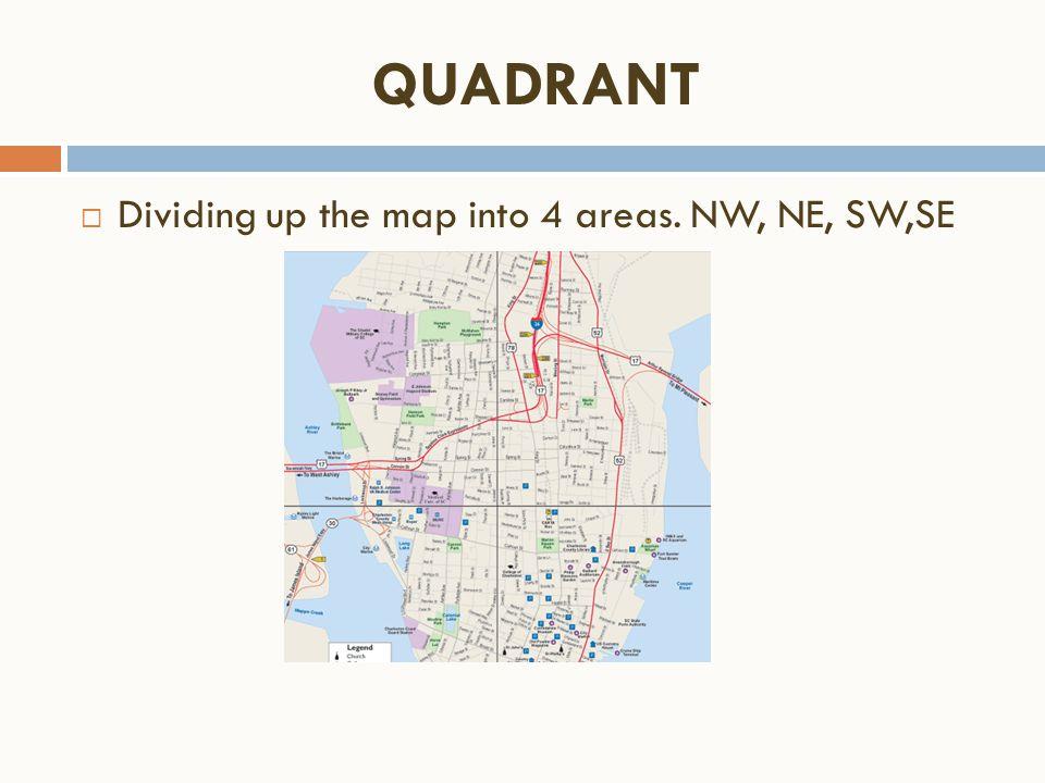 QUADRANT  Dividing up the map into 4 areas. NW, NE, SW,SE