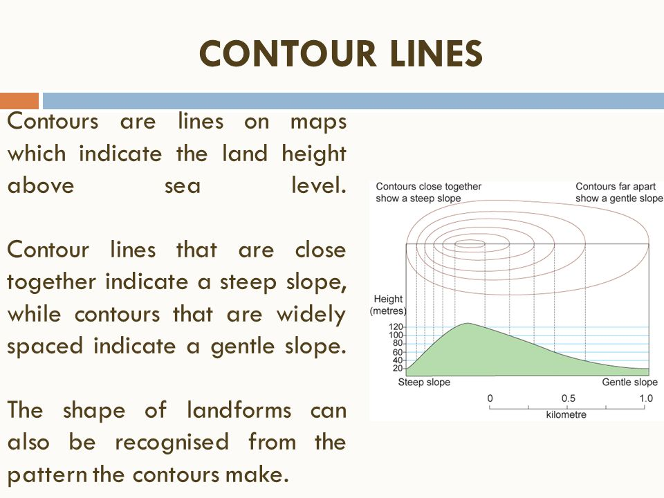 Contours are lines on maps which indicate the land height above sea level. Contour lines that are close together indicate a steep slope, while contour