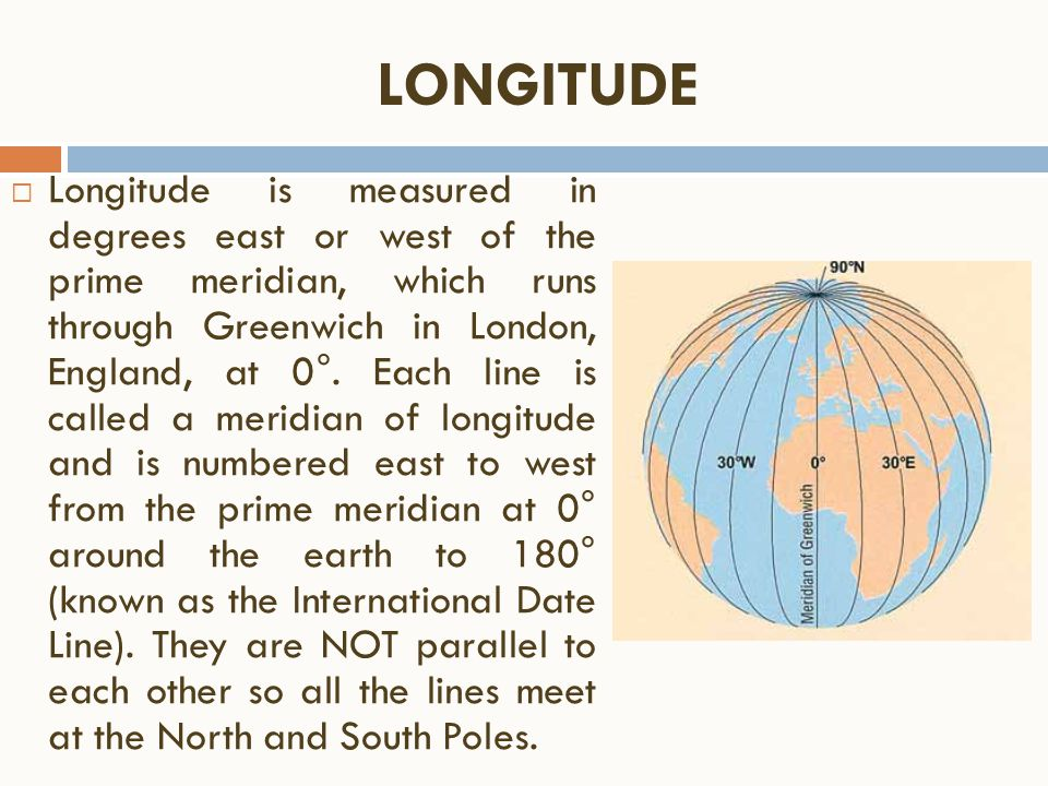  Longitude is measured in degrees east or west of the prime meridian, which runs through Greenwich in London, England, at 0°. Each line is called a m
