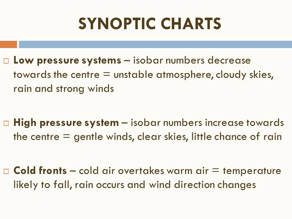  Low pressure systems – isobar numbers decrease towards the centre = unstable atmosphere, cloudy skies, rain and strong winds  High pressure system